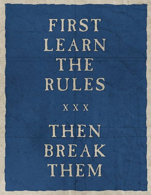 first learn the rules then break them. quote